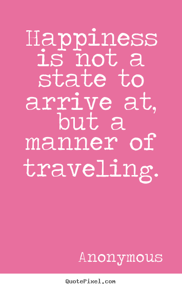 Create graphic picture quotes about life - Happiness is not a state to arrive at, but a manner..