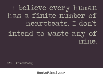 Life quotes - I believe every human has a finite number of heartbeats...