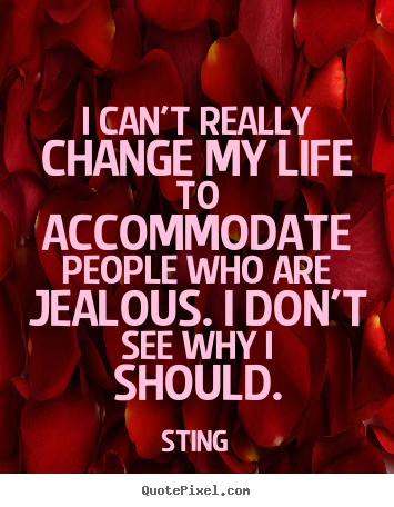 How to make picture quotes about life - I can't really change my life to accommodate people who are jealous...
