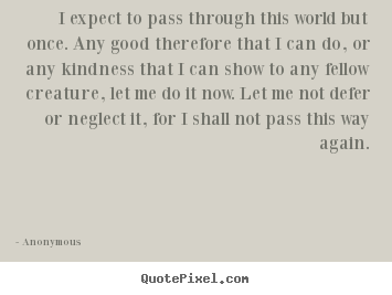 Anonymous picture quotes - I expect to pass through this world but once. any.. - Life quotes