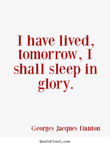 Georges Jacques Danton picture quotes - I have lived, tomorrow, i shall sleep in glory. - Life quote