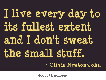 Quotes about life - I live every day to its fullest extent and i don't sweat the small..