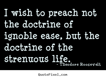 Life quotes - I wish to preach not the doctrine of ignoble ease,..
