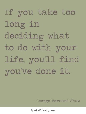 George Bernard Shaw picture quotes - If you take too long in deciding what to do with.. - Life quotes