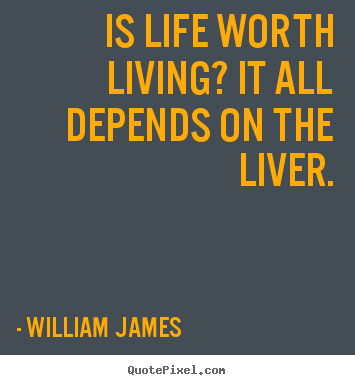 Quotes about life - Is life worth living? it all depends on..
