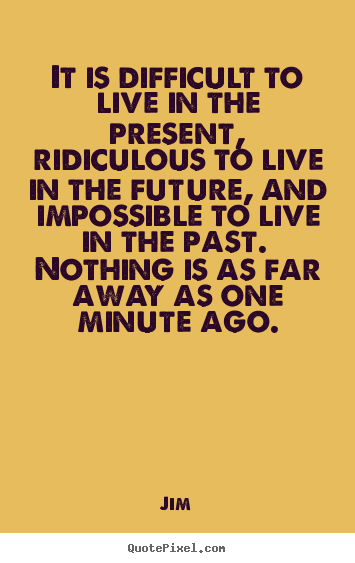 Life quote - It is difficult to live in the present, ridiculous to live..