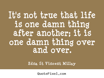 Life sayings - It's not true that life is one damn thing after another;..
