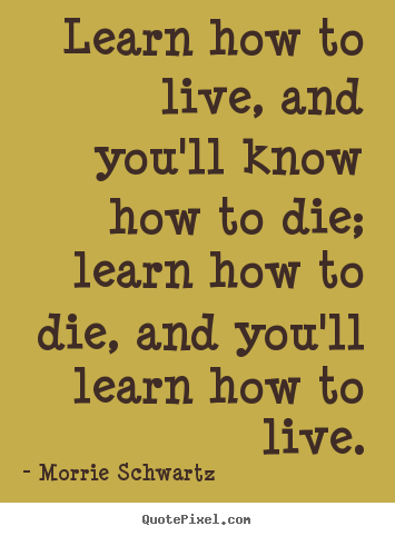 Make picture quotes about life - Learn how to live, and you'll know how to die; learn how to die,..