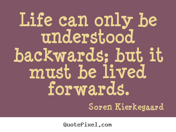Quotes about life - Life can only be understood backwards; but..