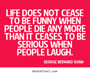 Design custom image quotes about life - Life does not cease to be funny when people die any more than it..