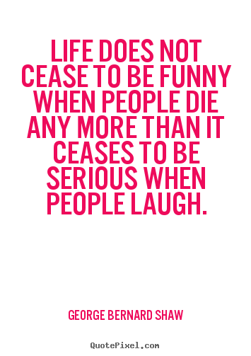 Life does not cease to be funny when people die any more.. George Bernard Shaw greatest life quote