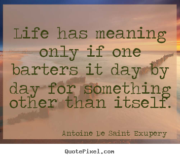 Life has meaning only if one barters it day by day for something.. Antoine De Saint Exupery great life quote