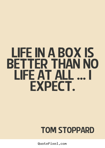 Life quotes - Life in a box is better than no life at all ... i expect.