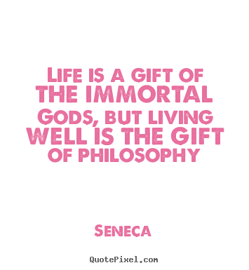 Life is a gift of the immortal gods, but living well is the gift.. Seneca  life quote