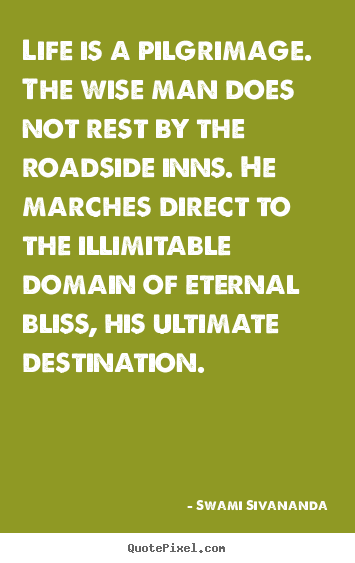 Quotes about life - Life is a pilgrimage. the wise man does not rest..