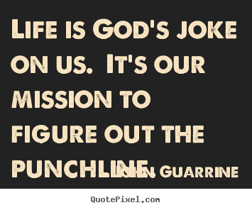 Quotes about life - Life is god's joke on us. it's our mission to figure..