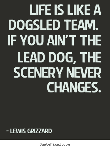 Life is like a dogsled team. if you ain't the lead dog,.. Lewis Grizzard good life quotes
