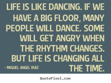 Life quotes - Life is like dancing. if we have a big floor, many people will dance...