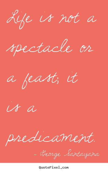 George Santayana picture quotes - Life is not a spectacle or a feast; it is a predicament. - Life quote