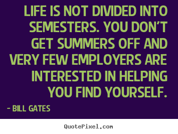 Life sayings - Life is not divided into semesters. you don't get summers..