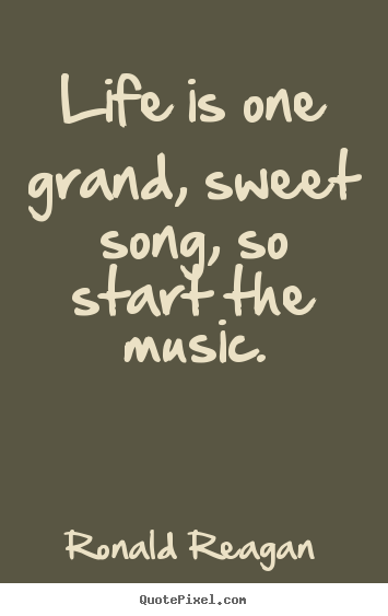 How to design picture quotes about life - Life is one grand, sweet song, so start the music.