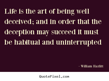 Life is the art of being well deceived; and in order that the deception.. William Hazlitt good life quote