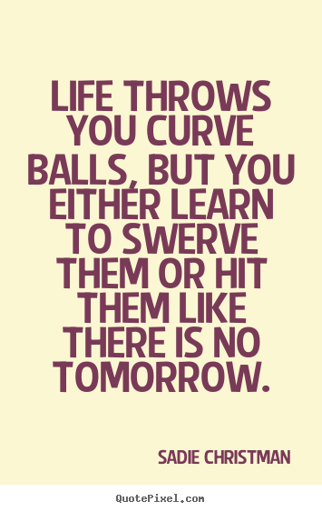 Make custom picture quotes about life - Life throws you curve balls, but you either learn..