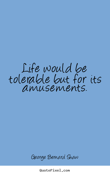 George Bernard Shaw picture quotes - Life would be tolerable but for its amusements. - Life quotes