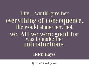 Life quotes - Life ... would give her everything of consequence, life..