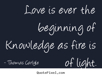 Quotes about life - Love is ever the beginning of knowledge as fire is of light.