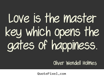 Love is the master key which opens the gates.. Oliver Wendell Holmes best life quotes