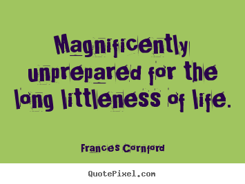 Quotes about life - Magnificently unprepared for the long littleness of life.