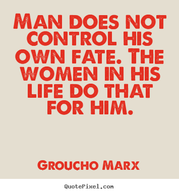 Groucho Marx picture quotes - Man does not control his own fate. the women in his life do that.. - Life quotes