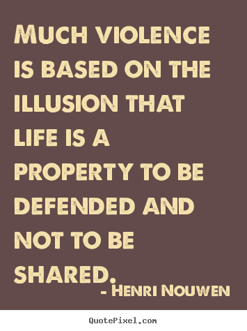Much violence is based on the illusion that.. Henri Nouwen top life quotes