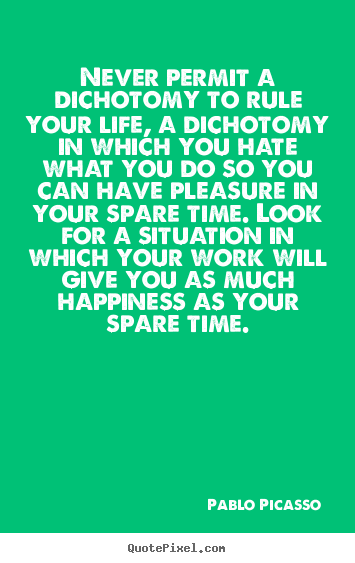 Life quote - Never permit a dichotomy to rule your life, a dichotomy in which..