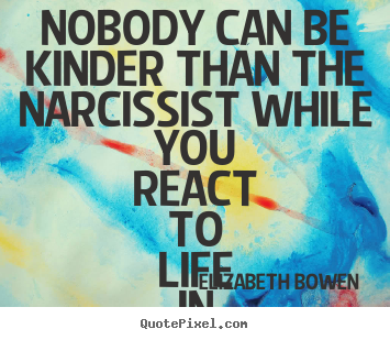 Create your own picture quotes about life - Nobody can be kinder than the narcissist while you react..