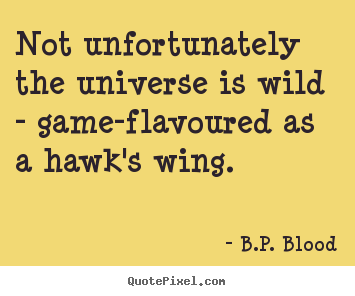 Life quotes - Not unfortunately the universe is wild - game-flavoured..
