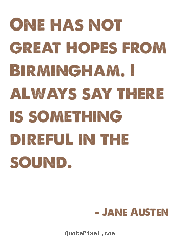 One has not great hopes from birmingham. i always.. Jane Austen  life quote