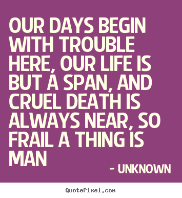 Our days begin with trouble here, our life is but a span,.. Unknown great life quotes