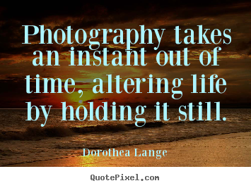 Dorothea Lange poster quotes - Photography takes an instant out of time, altering life.. - Life quotes