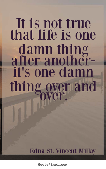 Sayings about life - It is not true that life is one damn thing after another- it's one damn..