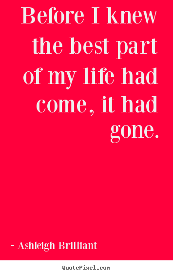 Ashleigh Brilliant picture quotes - Before i knew the best part of my life had come,.. - Life quote