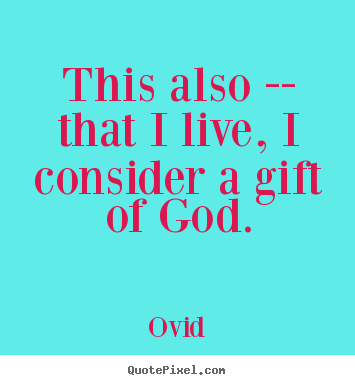 Quotes about life - This also -- that i live, i consider a gift of god.