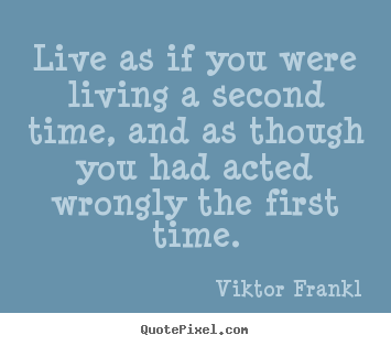Sayings about life - Live as if you were living a second time, and as though..