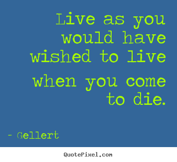 Quote about life - Live as you would have wished to live when you come to die.