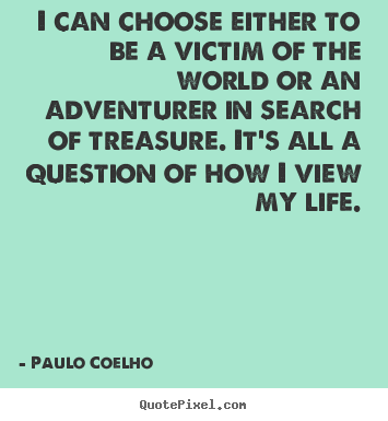 Quotes about life - I can choose either to be a victim of the world or an adventurer in..