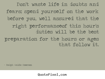 Life quotes - Don't waste life in doubts and fears; spend yourself on..