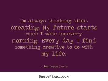 Create picture quote about life - I'm always thinking about creating. my future starts when i wake up..