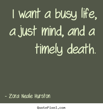 Create your own picture quotes about life - I want a busy life, a just mind, and a timely..