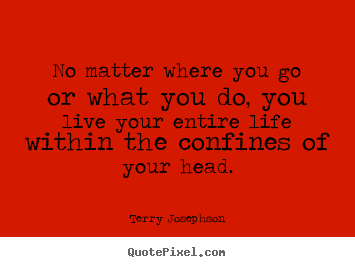 Quotes about life - No matter where you go or what you do, you live your entire life within..